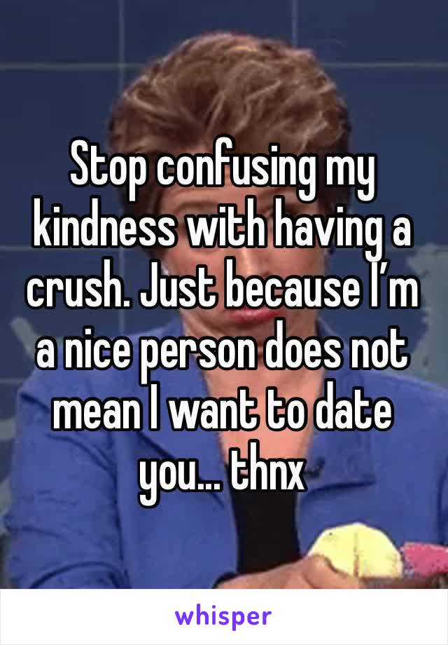 Stop confusing my kindness with having a crush. Just because I'm a nice person does not mean I want to date you... thnx