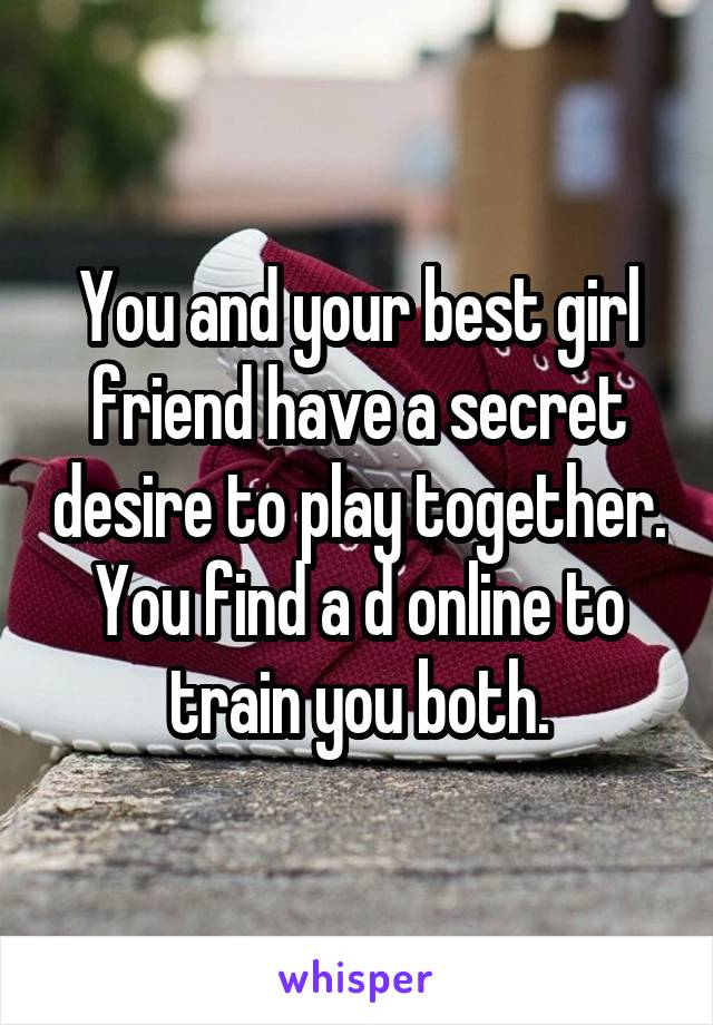 You and your best girl friend have a secret desire to play together. You find a d online to train you both.