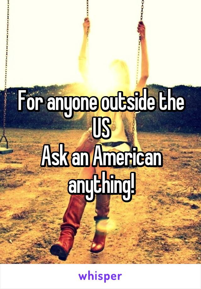 For anyone outside the US Ask an American anything!