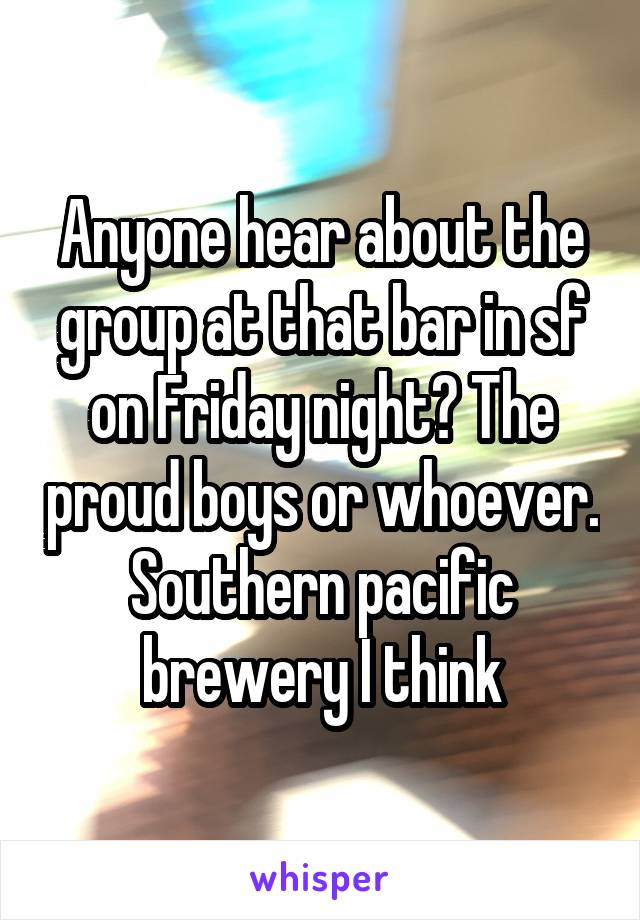 Anyone hear about the group at that bar in sf on Friday night? The proud boys or whoever. Southern pacific brewery I think