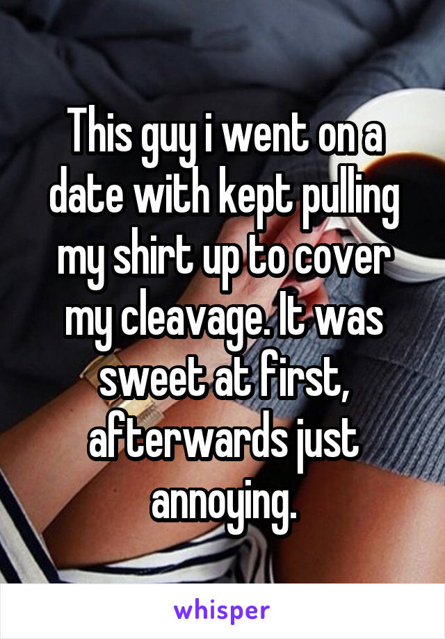 This guy i went on a date with kept pulling my shirt up to cover my cleavage. It was sweet at first, afterwards just annoying.
