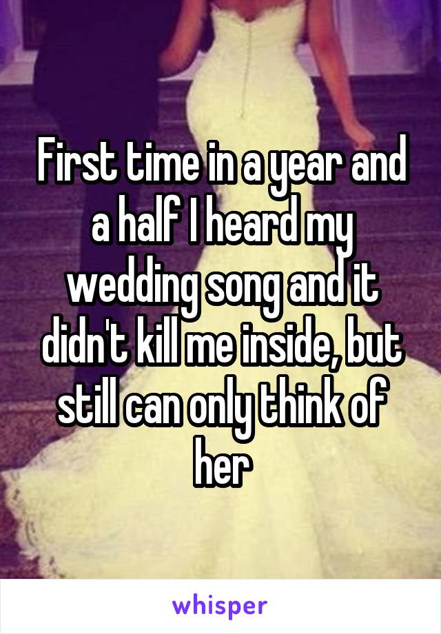 First time in a year and a half I heard my wedding song and it didn't kill me inside, but still can only think of her