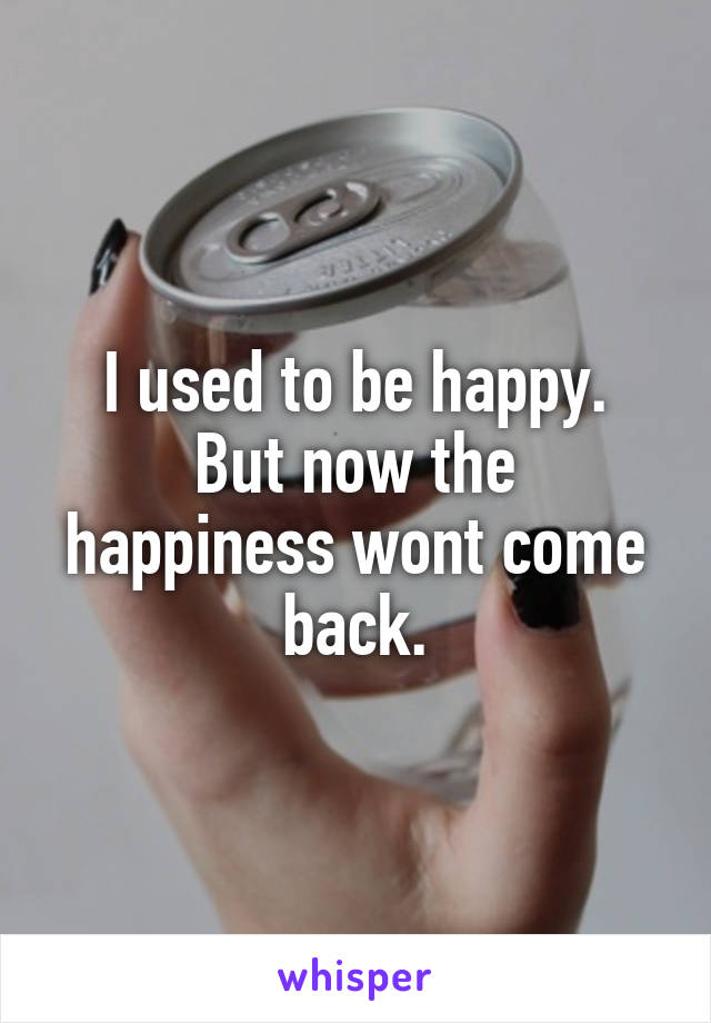 I used to be happy. But now the happiness wont come back.