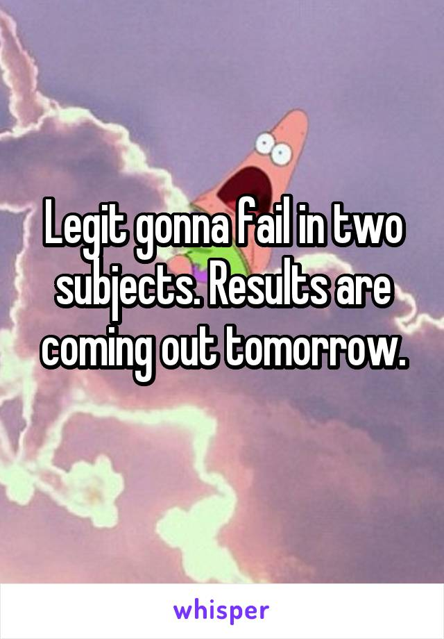 Legit gonna fail in two subjects. Results are coming out tomorrow.