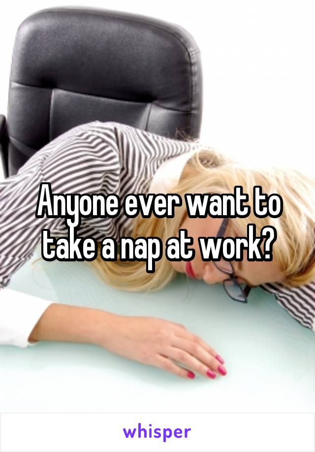 Anyone ever want to take a nap at work?