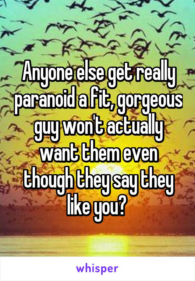 Anyone else get really paranoid a fit, gorgeous guy won't actually want them even though they say they like you?