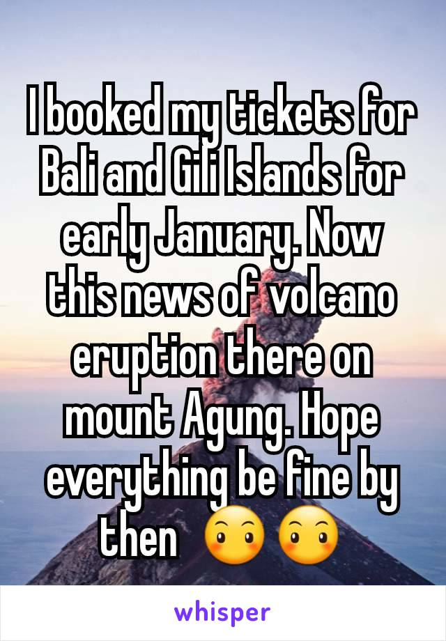 I booked my tickets for Bali and Gili Islands for early January. Now this news of volcano eruption there on mount Agung. Hope everything be fine by then  😶😶