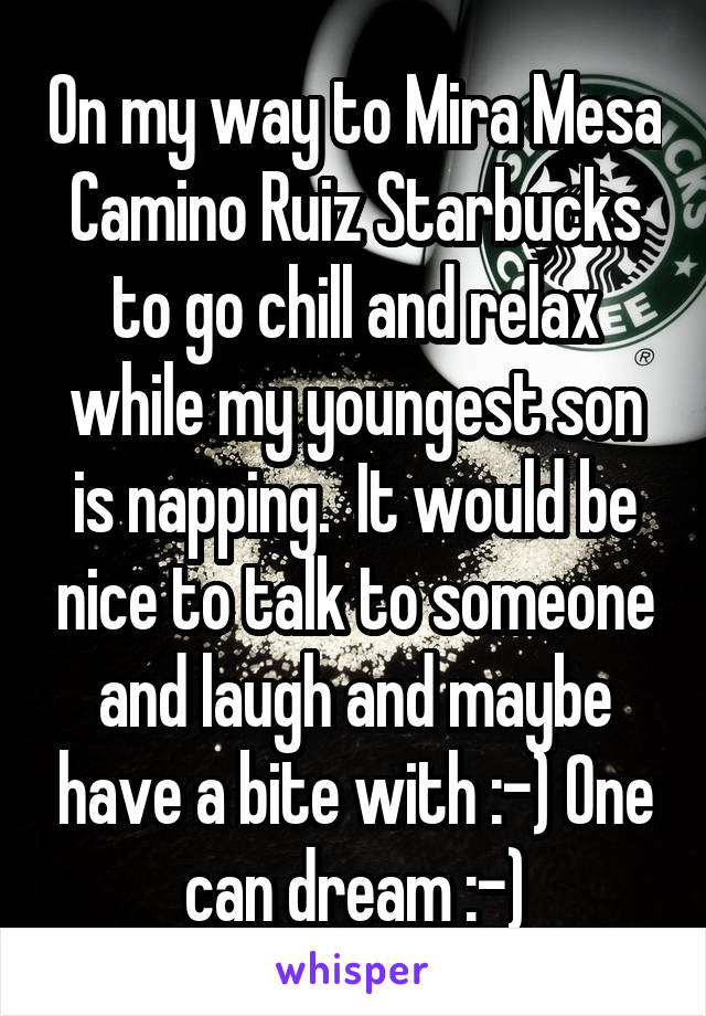 On my way to Mira Mesa Camino Ruiz Starbucks to go chill and relax while my youngest son is napping.  It would be nice to talk to someone and laugh and maybe have a bite with :-) One can dream :-)