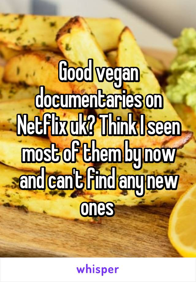 Good vegan documentaries on Netflix uk? Think I seen most of them by now and can't find any new ones