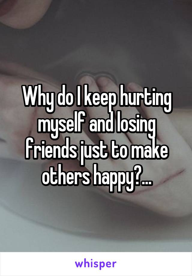Why do I keep hurting myself and losing friends just to make others happy?...
