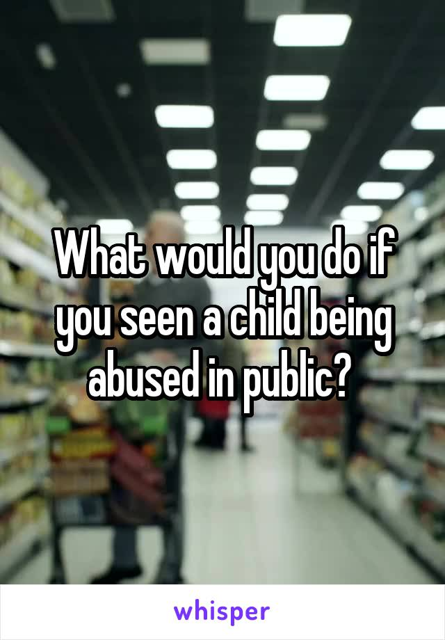 What would you do if you seen a child being abused in public?