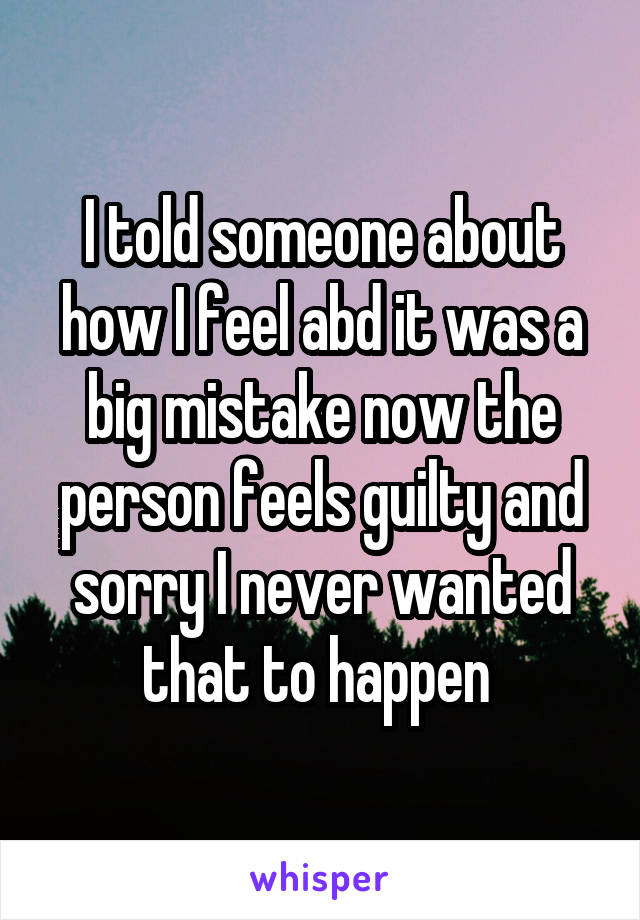 I told someone about how I feel abd it was a big mistake now the person feels guilty and sorry I never wanted that to happen