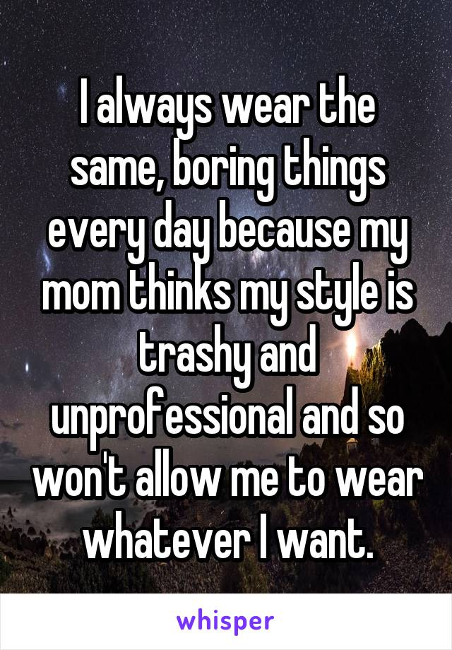 I always wear the same, boring things every day because my mom thinks my style is trashy and unprofessional and so won't allow me to wear whatever I want.