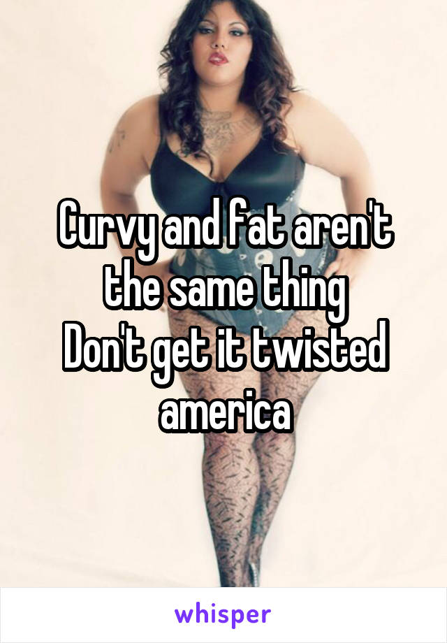 Curvy and fat aren't the same thing Don't get it twisted america
