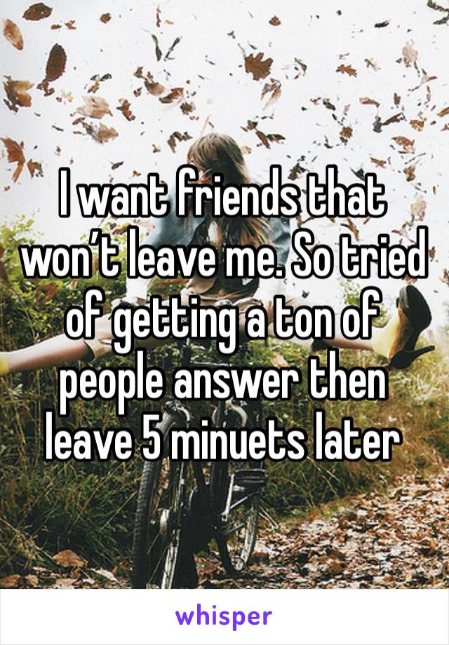 I want friends that won't leave me. So tried of getting a ton of people answer then leave 5 minuets later