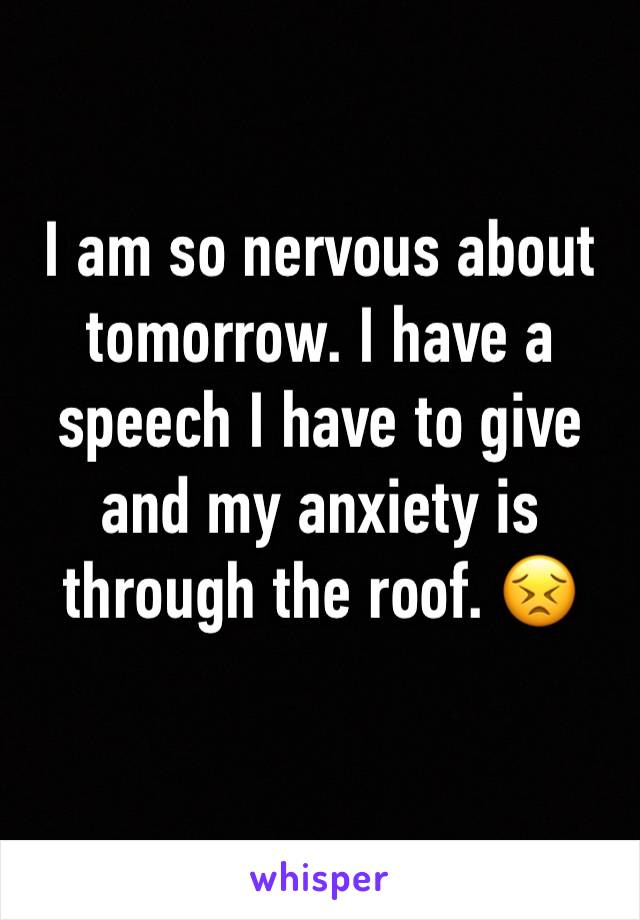 I am so nervous about tomorrow. I have a speech I have to give and my anxiety is through the roof. 😣