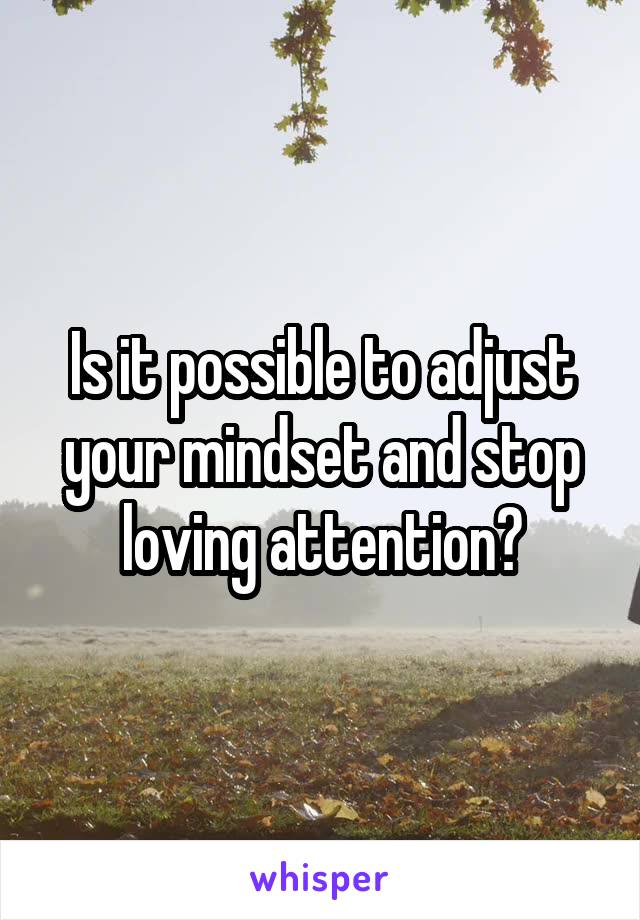 Is it possible to adjust your mindset and stop loving attention?