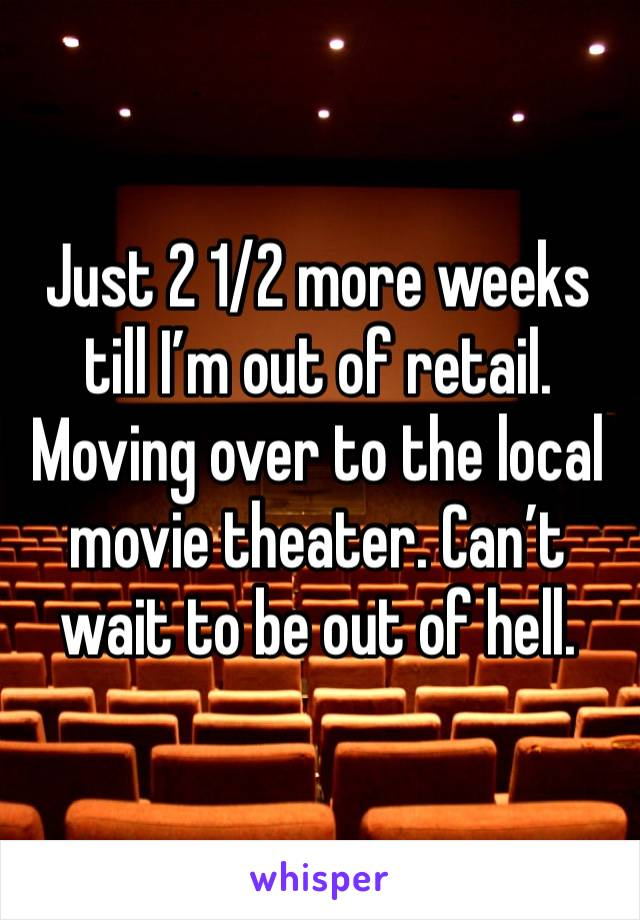 Just 2 1/2 more weeks till I'm out of retail. Moving over to the local movie theater. Can't wait to be out of hell.
