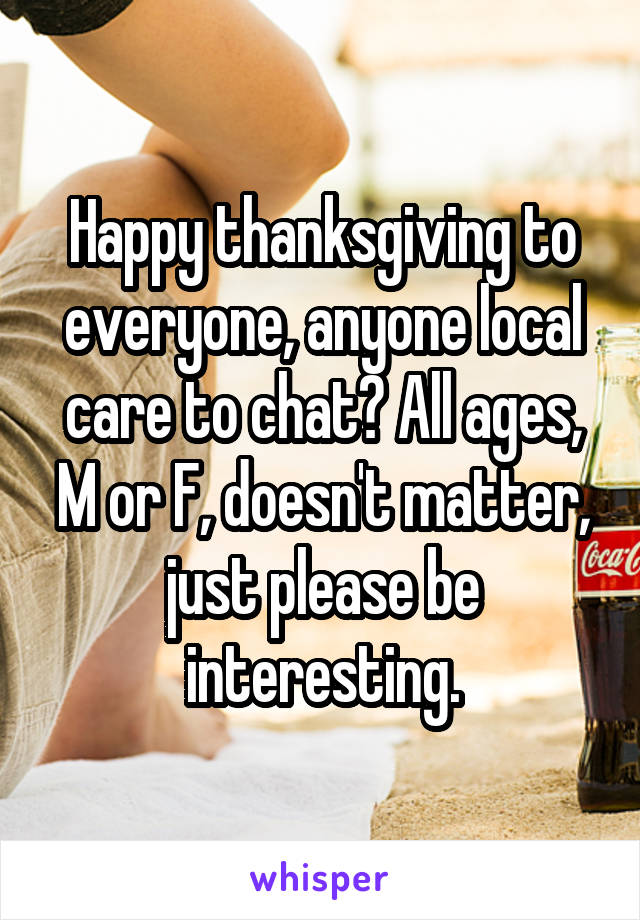Happy thanksgiving to everyone, anyone local care to chat? All ages, M or F, doesn't matter, just please be interesting.