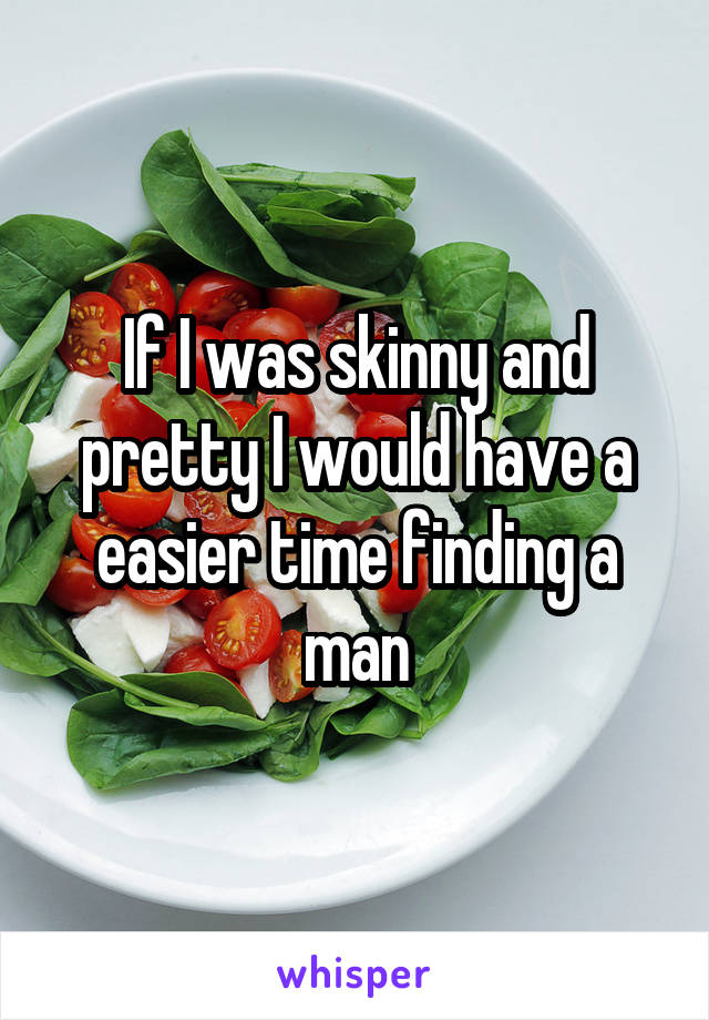 If I was skinny and pretty I would have a easier time finding a man