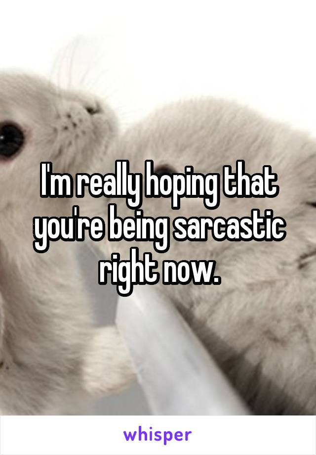 I'm really hoping that you're being sarcastic right now.