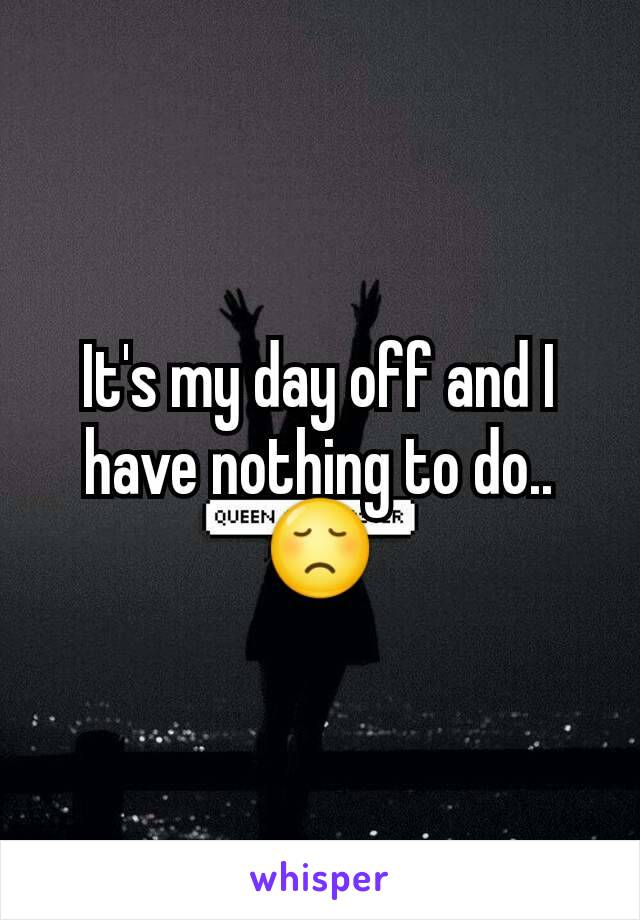 It's my day off and I have nothing to do..😞