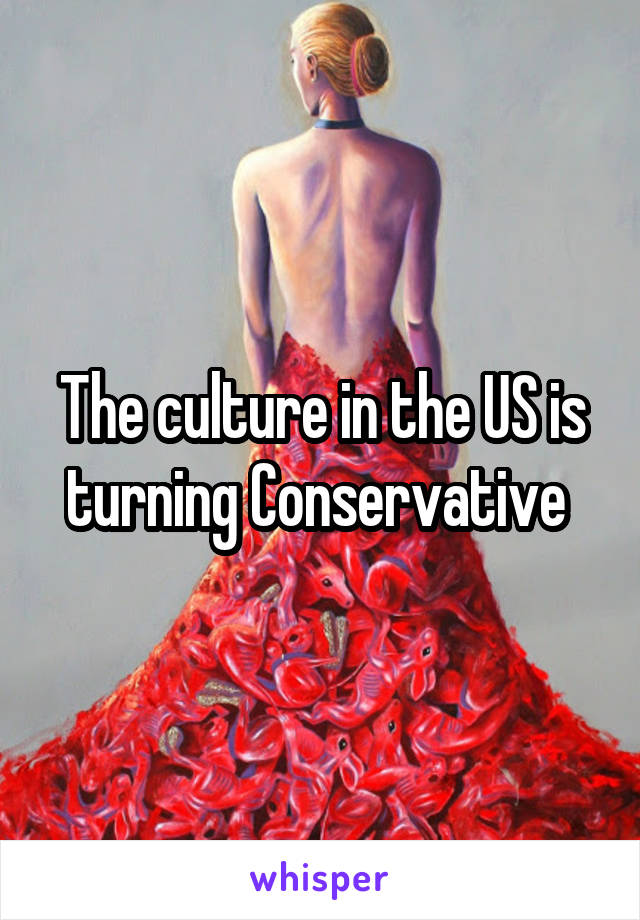 The culture in the US is turning Conservative