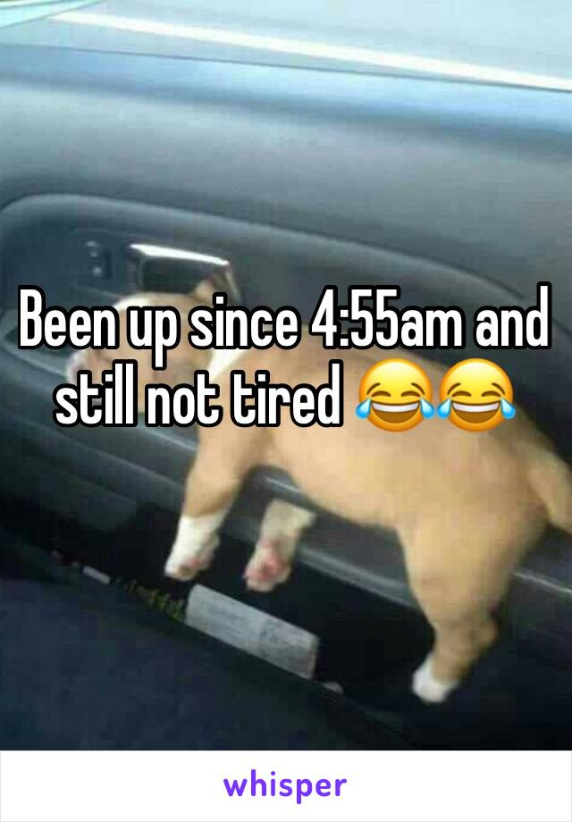 Been up since 4:55am and still not tired 😂😂