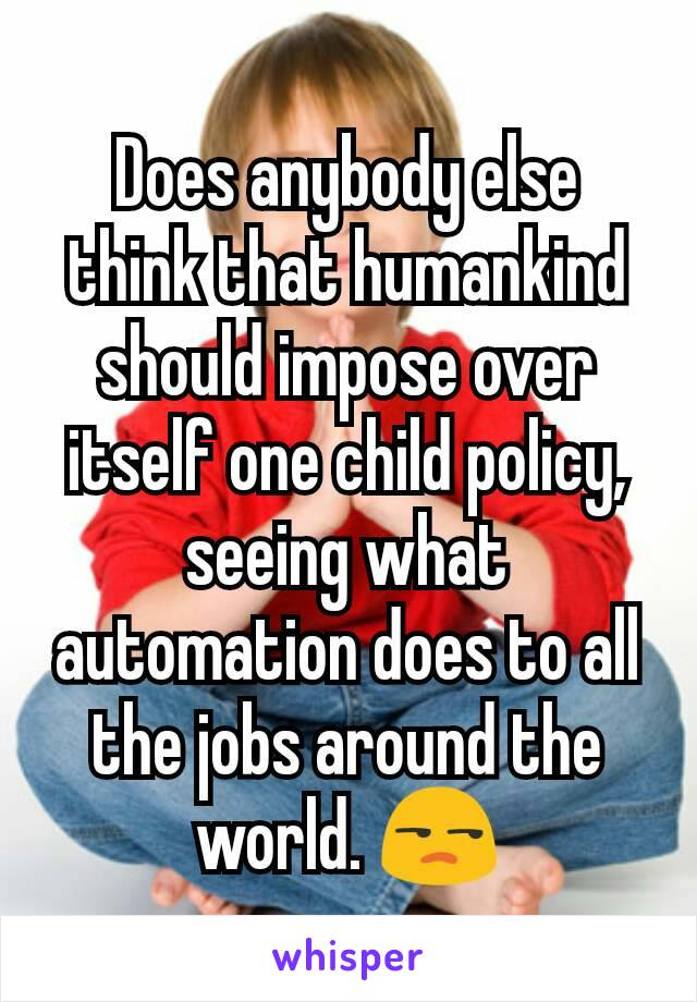 Does anybody else think that humankind should impose over itself one child policy, seeing what automation does to all the jobs around the world. 😒