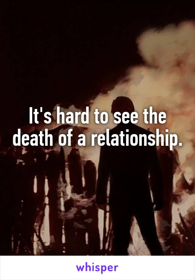 It's hard to see the death of a relationship.