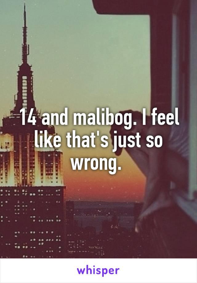 14 and malibog. I feel like that's just so wrong.