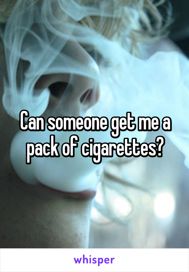 Can someone get me a pack of cigarettes?
