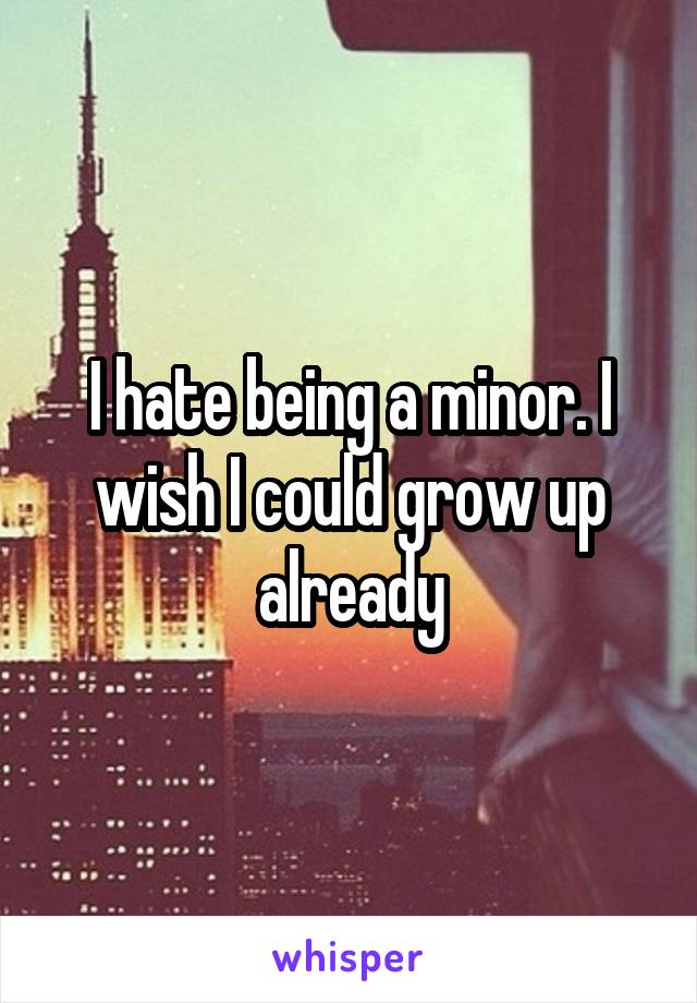 I hate being a minor. I wish I could grow up already