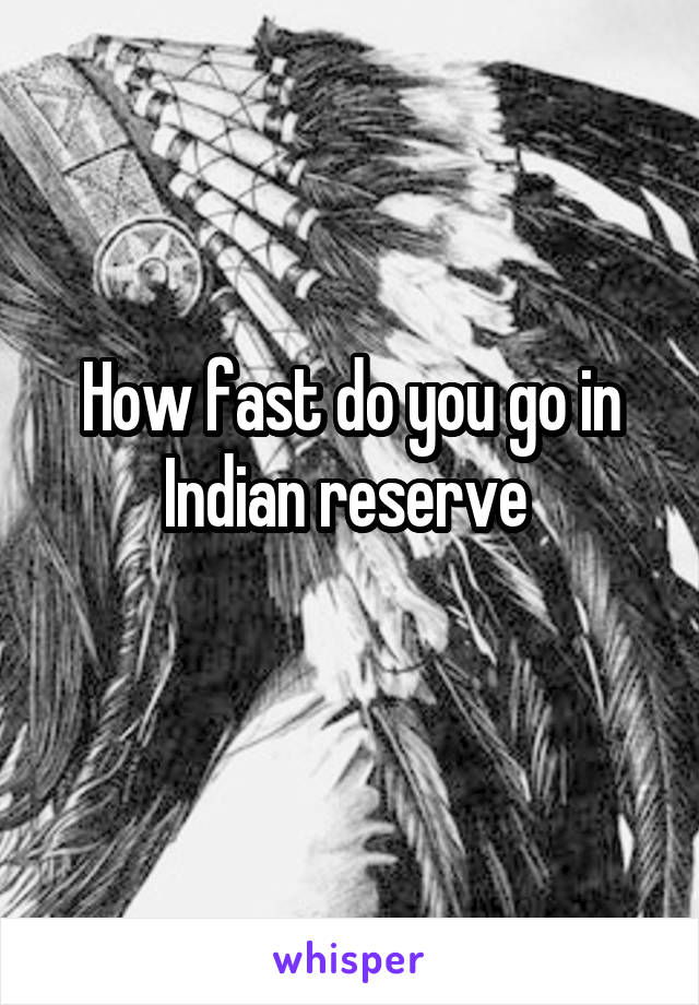 How fast do you go in Indian reserve