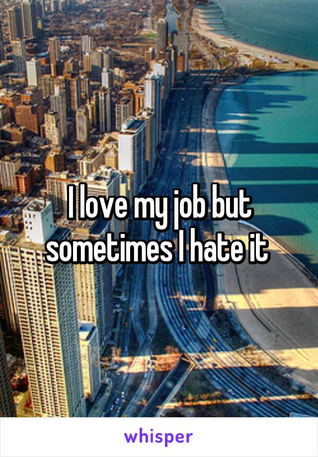 I love my job but sometimes I hate it