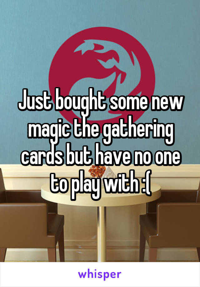 Just bought some new magic the gathering cards but have no one to play with :(