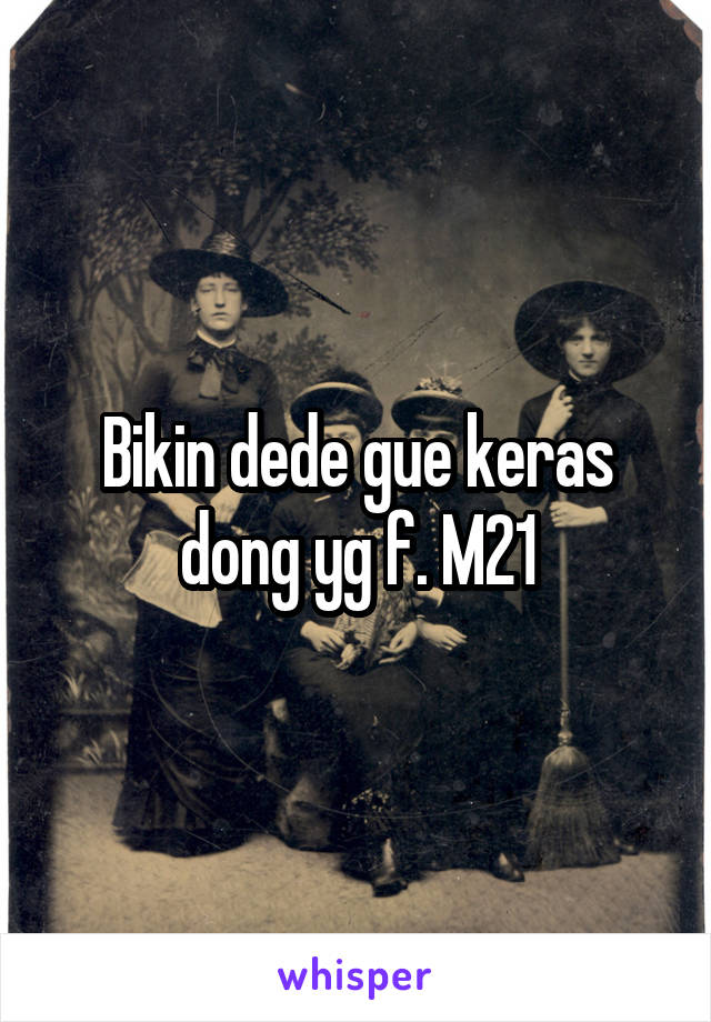 Bikin dede gue keras dong yg f. M21