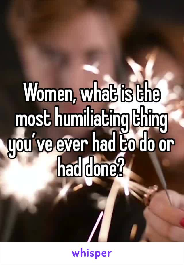 Women, what is the most humiliating thing you've ever had to do or had done?
