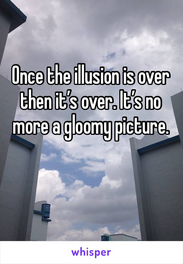 Once the illusion is over then it's over. It's no more a gloomy picture.