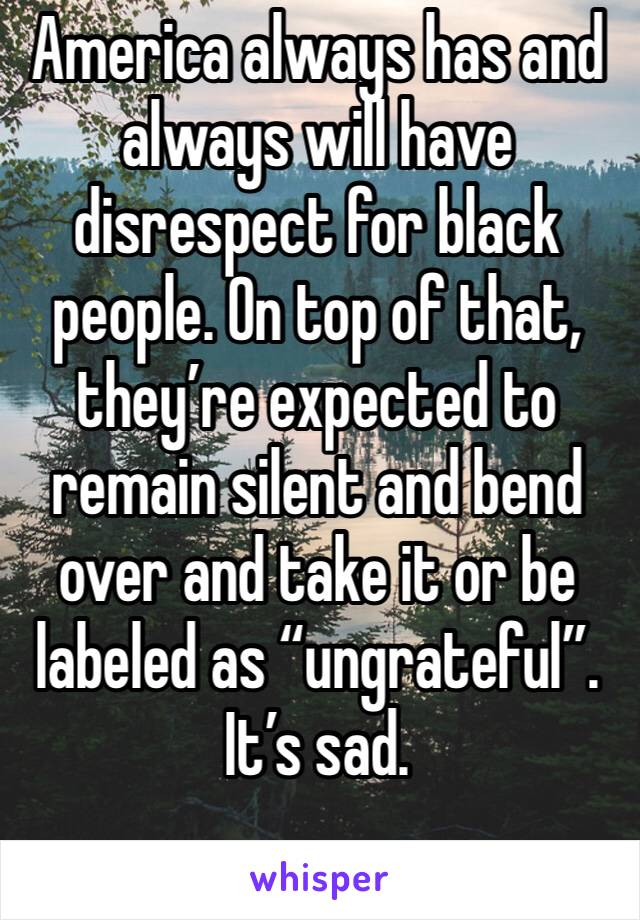"""America always has and always will have disrespect for black people. On top of that, they're expected to remain silent and bend over and take it or be labeled as """"ungrateful"""". It's sad."""