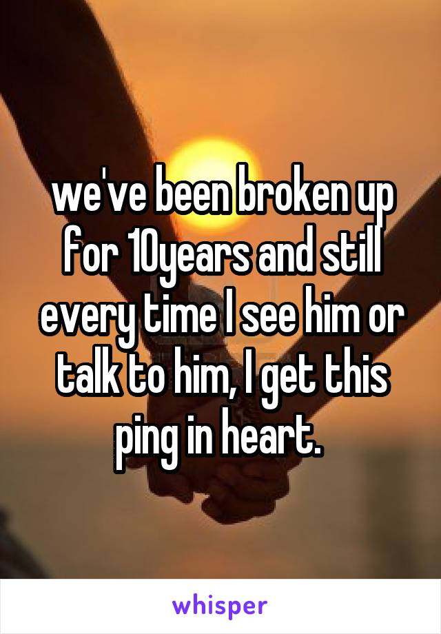 we've been broken up for 10years and still every time I see him or talk to him, I get this ping in heart.