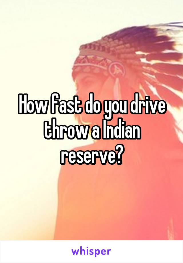 How fast do you drive throw a Indian reserve?