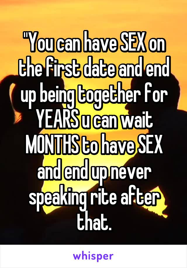 """You can have SEX on the first date and end up being together for YEARS u can wait MONTHS to have SEX and end up never speaking rite after that."