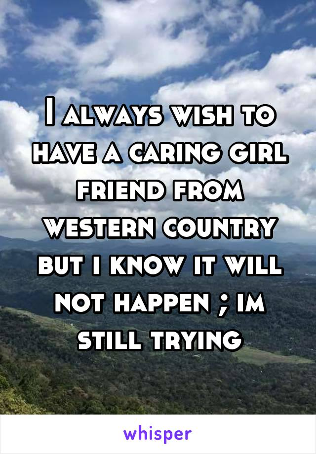 I always wish to have a caring girl friend from western country but i know it will not happen ; im still trying