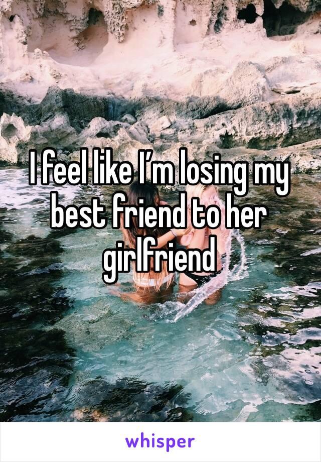 I feel like I'm losing my best friend to her girlfriend