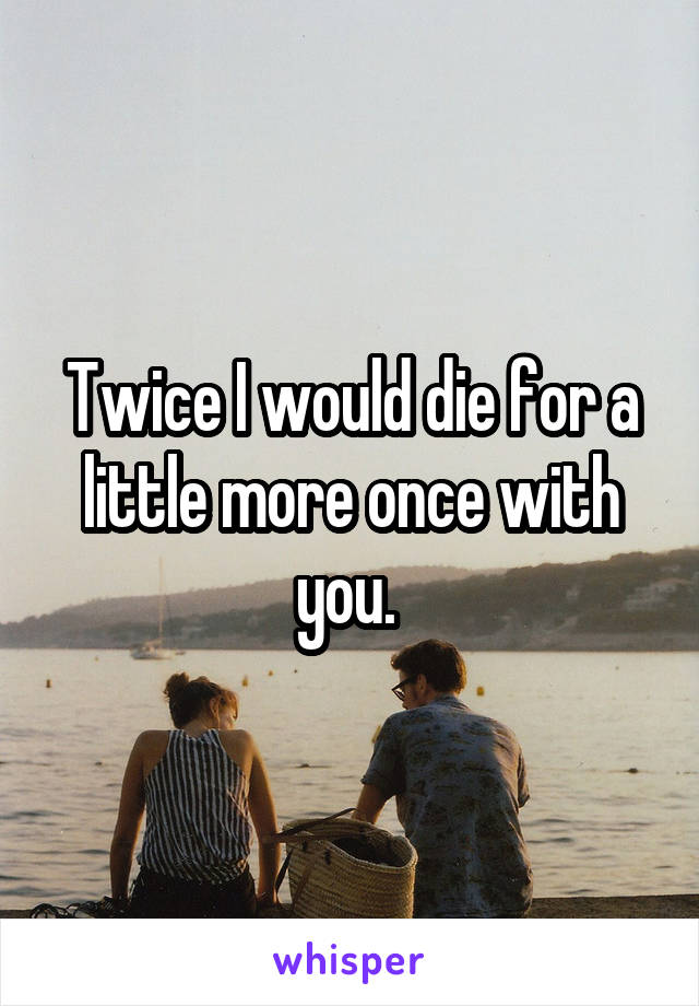 Twice I would die for a little more once with you.