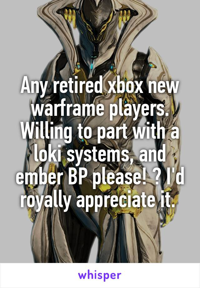 Any retired xbox new warframe players. Willing to part with a loki systems, and ember BP please! ? I'd royally appreciate it.