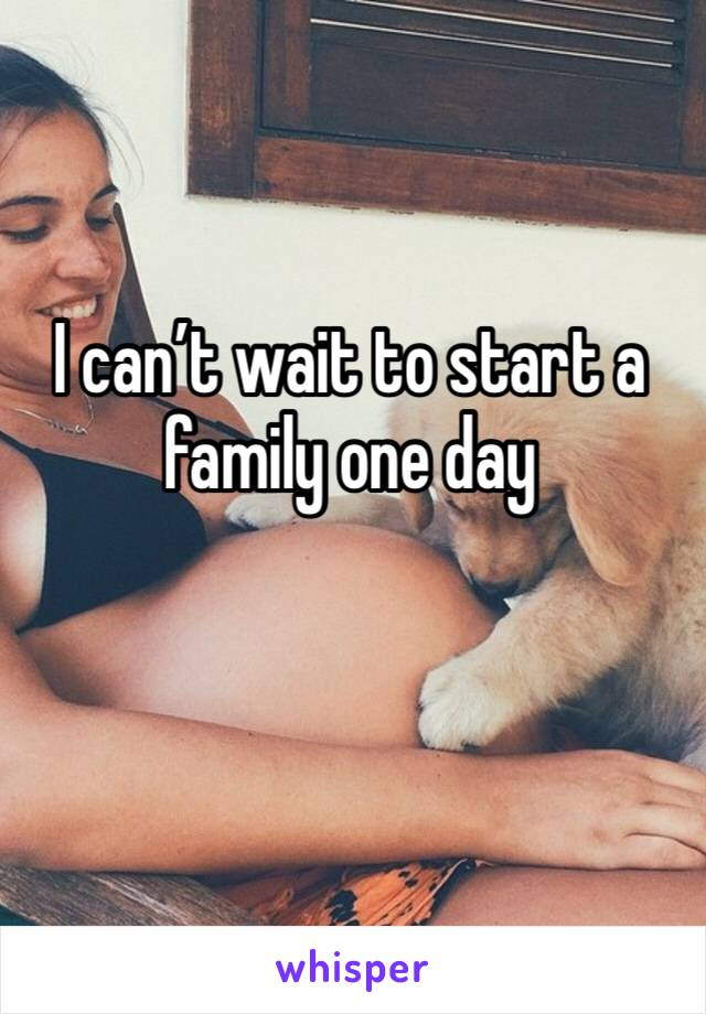 I can't wait to start a family one day