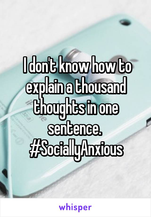 I don't know how to explain a thousand thoughts in one sentence.  #SociallyAnxious