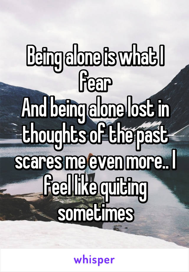 Being alone is what I fear And being alone lost in thoughts of the past scares me even more.. I feel like quiting sometimes